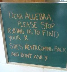 """Dear Algebra,  Please stop asking us to find your X. She's never coming back and don't ask Y.""   #Math #Humor #Comedy"