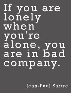 """""""If you are lonely when you're alone, you are in bad company.""""  ~Jean-Paul Sartre"""