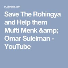 Save The Rohingya and Help them Mufti Menk & Omar Suleiman - YouTube