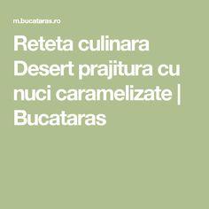 Reteta culinara Desert prajitura cu nuci caramelizate | Bucataras