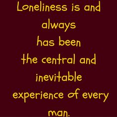 Loneliness is and always has been the central and inevitable experience of every man. #‎QuotesYouLove‬ ‪#‎QuoteOfTheDay‬ ‪#‎FeelingLonely‬ ‪#‎QuotesOnFeelingLonely‬ ‪#‎FeelingLonelyQuotes ‬  Visit our website  for text status wallpapers.  www.quotesulove.com