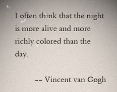 "Quote by Vincent Van Gogh: ""I often think that the night is more alive and more richly colored than the day. Poetry Quotes, Words Quotes, Life Quotes, Sayings, Qoutes, Vincent Van Gogh, Pretty Words, Beautiful Words, Favorite Quotes"
