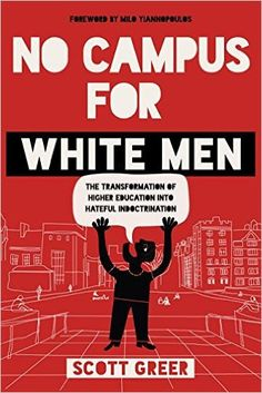 No Campus for White Men: The Transformation of Higher Education into Hateful Indoctrination by Scott Greer (Author) No Campus for White Men sparkles a splendid light on the developing fixation on differences, exploitation and character legislative issues on today's school grounds, and shows how it is making a strongly unfriendly and frightful climate that can just lead, at last, to ever more prominent polarization in American culture. The nation over, revolting grounds challenges over…