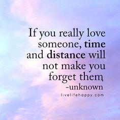 """If you really love someone, time and distance will not make you forget them."" - Unk, livelifehappy.com"