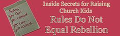 Inside Secrets for Raising Church Kids:  Rules Do Not Equal Rebellion