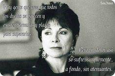 """""""Hay gente que cree que todos los dolores se parecen y existen fórmulas y plazos para superarlos.  Pero un dolor así se sufre, simplemente, a fondo, sin atenuantes."""" El Cuaderno de Maya - Isabel Allende"""