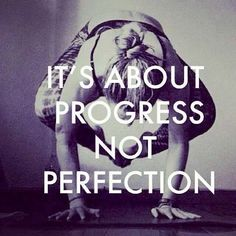 It's about progress, not perfection. Never, never quit!