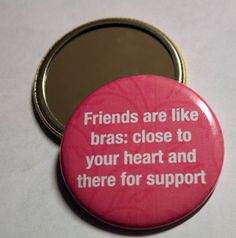 Friends are like bras: close to your heart and there for support. #pocketmirror $4.25 #girlfriends #friends