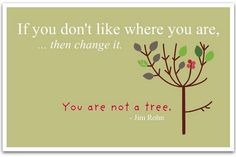 If you don't like where you are, – then change it. You are not a tree.  | followpics.co