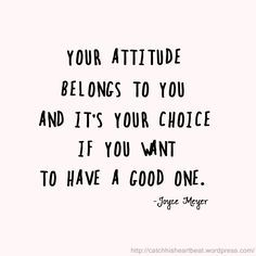 Your attitude belongs to you and it's your choice if you want to have a good one. // Joyce Meyer quote | best stuff