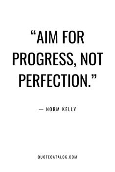 """Aim for progress, not perfection."" — Norm Kelly 