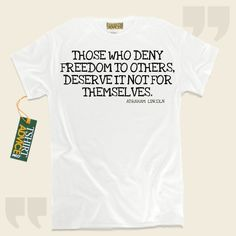 Those who deny freedom to others, deserve it not for themselves.-Abraham Lincoln This  words of wisdom t shirt  will not go out of style. We provide you with timeless  words of wisdom shirts ,  words of intelligence tees ,  philosophy tops , as well as  literature tshirts  in appreciation of... - http://www.tshirtadvice.com/abraham-lincoln-t-shirts-those-who-deny-life-tshirts/
