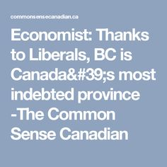 Economist: Thanks to Liberals, BC is Canada's most indebted province -The Common Sense Canadian