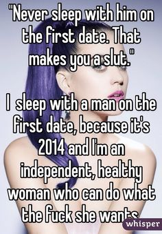 """""""""""Never sleep with him on the first date. That makes you a slut."""" I sleep with a man on the first date, because it's 2014 and I'm an independent, healthy woman who can do what the fuck she wants. """""""