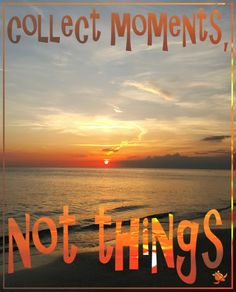 collect moments, not things. Beach Sunset Quote - Find more Beach Quotes here http://www.wfpblogs.com/category/beach-quotes/