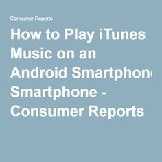 How to Play iTunes Music on an Android Smartphone - Consumer Reports