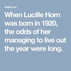 When Lucille Horn was born in 1920, the odds of her managing to live out the year were long.