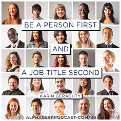"""Be a person first and a job title second"".—Karin Geraghty  #karingeraghty  http://ageek.it/30?utm_content=buffer75dbe&utm_medium=social&utm_source=pinterest.com&utm_campaign=buffer"