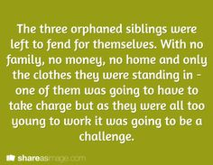 The three orphaned siblings were left to fend for themselves. With no family, no money, no home and only the clothes they were standing in - one of them was going to have to take charge but as they were all too young to work, it was going to be a challenge.