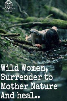 Wild Women, Surrender to Mother Nature And heal.. WILD WOMAN SISTERHOOD™ #WildWomanSisterhood #MotherEarthandChild #Nature #earthenspirit #wildwomanwritings #wildwomen #wildwomanmedicine #rewild