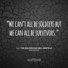 """""""We can't all be soldiers but we can all be survivors."""" - from The Mischievous Mrs. Maxfield (on Wattpad)  http://www.wattpad.com/story/4752992?utm_content=share_quote&utm_medium=pinterest&utm_source=android"""