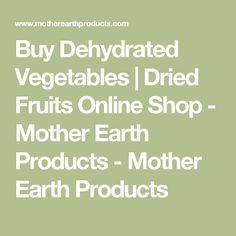 Buy Dehydrated Vegetables | Dried Fruits Online Shop - Mother Earth Products - Mother Earth Products