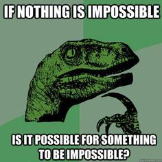 Its impossibly possible for it to be impossible... possibly