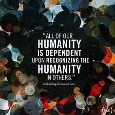 All of our humanity is dependent upon recognizing the humanity in others. Achbishop Desmond Tutu, South African social rights activist and retired Anglican bishop - ) Great Quotes, Quotes To Live By, Me Quotes, Inspirational Quotes, Peace Quotes, Gratitude Quotes, Famous Quotes, The Words, We Are The World