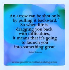 """""""An arrow can be shot only by pulling it backward. So when life is dragging you back with difficulties, it means that it's going to launch you into something great."""" ~Author Unknown"""