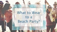 What do you wear to Beach Party?