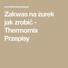 Zakwas na żurek jak zrobić - Thermomix Przepisy Thermomix