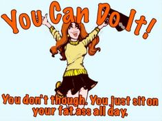 You Can Do It! You don't though. You just sit on your fat ass all day.
