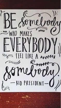 Be somebody who makes everybody feel like a somebody. -Kid President