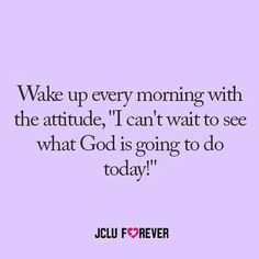 Wake up every morning with the attitude, :i Can't wait to see what God is going to do today!