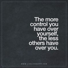 Live Life Happy: The more control you have over yourself, the less others have over you.