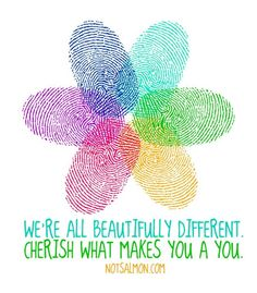 """""""We're all beautiful different. Cherish what makes you a you."""""""