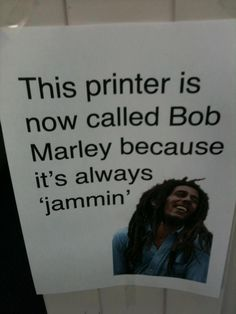 Now the song is stuck in my head!  #quote #printer #BobMarley #jammin #IT #workplace #humour #funny #fix #paper #maintenance