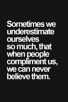 Sometimes we underestimate ourselves so much, that when people compliment us, we can never believe them.