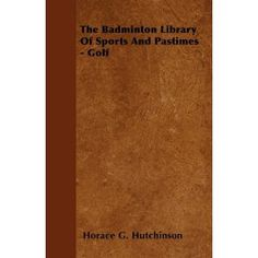 The Badminton Library: Golf by Horace G. Hutchinson