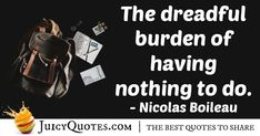 """""""The dreadful burden of having nothing to do."""" – Nicolas Boileau"""