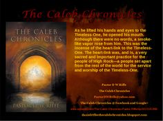 "My book is called ""The Caleb Chronicles"". 13 short stories about faith, obedience, worship and destroying demons. Full of Prayers (Heart-Linking), Worship Songs and the Power of the Holy Spirit. Selah, I.H.G. Pastor D W Riffe PastorDWRiffe@yahoo.com www.amazon.com/The-Caleb-Chronicles-Pastor-Riffe/dp/1613141866 http://www.barnesandnoble.com/w/the-caleb-chronicles-pastor-d-w-riffe/1117193709?ean=9781613141861"