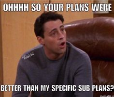 A teacher's face when... he discovers that the sub didn't follow the plans he left for her to use.