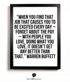 When you find that job that causes you to be excited every day - forget about the pay - with people you love, doing what you love, it doesn't get any better than that.