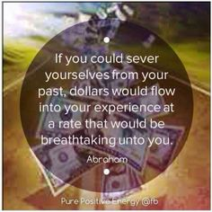 *If you could sever yourselves from your past, dollars would flow into your experience at a rate that would be breathtaking unto you