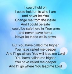 You have called me higher. This is my prayer for my life. This could include a call on my kids' lives outside my heart's desire, that demands a deep trust in His calling.