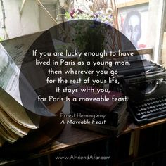 """Hemingway Quote - """"If you are lucky enough to have lived in Paris as a young man, then wherever you go for the rest of your life, it stays with you, for Paris is a moveable feast."""" Ernest Hemingway – A Moveable Feast [Photo Taken at Shakespeare & Company] www.AFriendAfar.com"""
