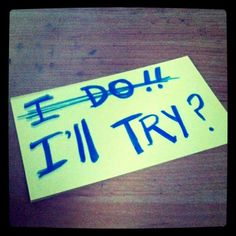 Remembering these two words helps when things get hard.  I do - not I'll try!