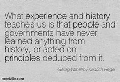 What experience and history teaches us is that people and governments have never learned anything from history, or acted on principles deduced from it. Georg Wilhelm Friedrich Hegel