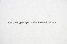 the last goodbye is the hardest to say..especially when u don't get to say it........