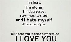 Hurt, alone, crying my self to sleep,  and depressed. But I don't hate myself.